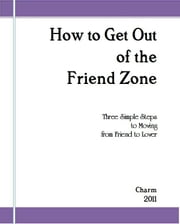How to Get Out of the Friend Zone: Three Simple Steps to Moving From Friend to Lover ebook by Charm
