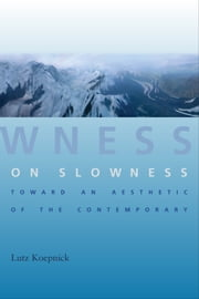 On Slowness - Toward an Aesthetic of the Contemporary ebook by Lutz Koepnick