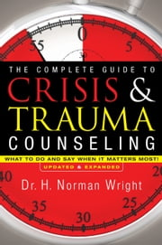 The Complete Guide to Crisis & Trauma Counseling - What to Do and Say When It Matters Most! ebook by H. Norman Wright