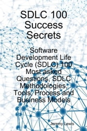 SDLC 100 Success Secrets: Software Development Life Cycle (SDLC) 100 Most asked Questions, SDLC Methodologies, Tools, Process and Business Models ebook by Lewis, Jeremy