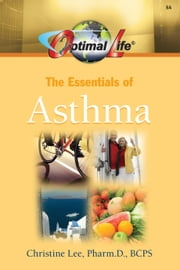 Optimal Life: Essentials of Asthma ebook by Christine Lee, Pharm. D., BCPS
