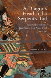 A Dragon's Head and a Serpent's Tail - Ming China and the First Great East Asian War, 1592–1598 ebook by Dr. Kenneth M. Swope, Ph.D
