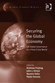Securing the Global Economy - G8 Global Governance for a Post-Crisis World ebook by Dr Razeen Sally,Mr Andreas Freytag,Professor Paolo Savona,Professor John J. Kirton,Professor Michele Fratianni,Professor John J. Kirton,Professor Paolo Savona