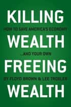 Killing Wealth, Freeing Wealth: How to Save America's Economy.and Your Own ebook by Brown, Floyd