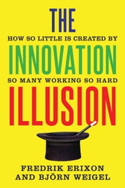 The Innovation Illusion - How So Little Is Created by So Many Working So Hard ebook by Fredrik Erixon,Björn Weigel