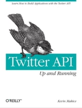 Twitter API: Up and Running - Learn How to Build Applications with the Twitter API ebook by Kevin Makice