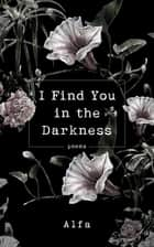 I Find You in the Darkness - Poems ebook by Alfa