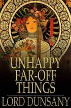 Unhappy Far-Off Things ebook by Lord Dunsany
