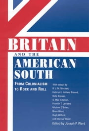 Britain and the American South - From Colonialism to Rock and Roll ebook by Joseph P. Ward