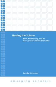 Healing the Schism - Barth, Rosenzweig, and the New Jewish-Christian Encounter ebook by Jennifer M. Rosner