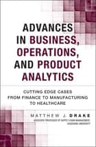 Advances in Business, Operations, and Product Analytics - Cutting Edge Cases from Finance to Manufacturing to Healthcare ebook by Matthew J. Drake