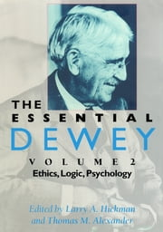 The Essential Dewey - Ethics, Logic, Psychology ebook by Larry A. Hickman,Thomas M. Alexander