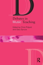 Debates in Music Teaching ebook by Chris Philpott,Gary Spruce