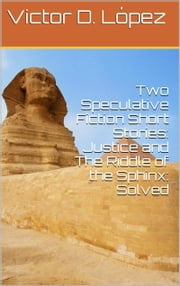Two Speculative Fiction Short Stories: Justice and The Riddle of the Sphinx: Solved ebook by Victor D. Lopez