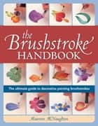 The Brushstroke Handbook - The ultimate guide to decorative painting brushstrokes ebook by Maureen Mcnaughton