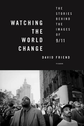 Watching the World Change - The Stories Behind the Images of 9/11 ebook by David Friend