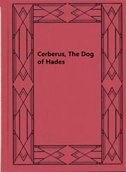 Cerberus, The Dog of Hades - The History of an Idea ebook by Maurice Bloomfield