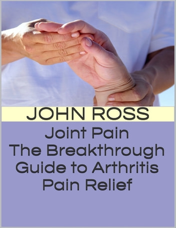 Joint Pain: The Breakthrough Guide to Arthritis Pain Relief ebook by John Ross