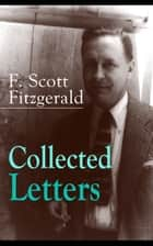 Collected Letters of F. Scott Fitzgerald - From the author of The Great Gatsby, The Side of Paradise, Tender Is the Night, The Beautiful and Damned, The Love of the Last Tycoon, The Curious Case of Benjamin Button and many other notable works ebook by F. Scott Fitzgerald