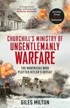 The Ministry of Ungentlemanly Warfare - Churchill's Mavericks: Plotting Hitler's Defeat ebook by Giles Milton