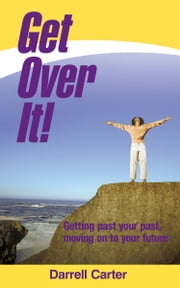 Get Over It! - Getting past your past, moving on to your future ebook by Darrell Carter