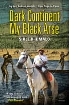 Dark Continent my Black Arse ebook by Shile Khumalo