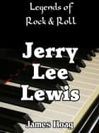 Legends of Rock & Roll: Jerry Lee Lewis ebook by James Hoag