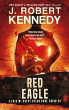 Red Eagle - A Special Agent Dylan Kane Thriller, Book #10 ebook by J. Robert Kennedy