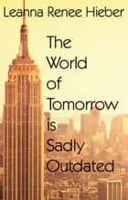 The World of Tomorrow is Sadly Outdated ebook by Leanna Renee Hieber