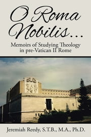 O Roma Nobilis... - Memoirs of Studying Theology in pre-Vatican II Rome ebook by Jeremiah Reedy, S.T.B., M.A., Ph.D.