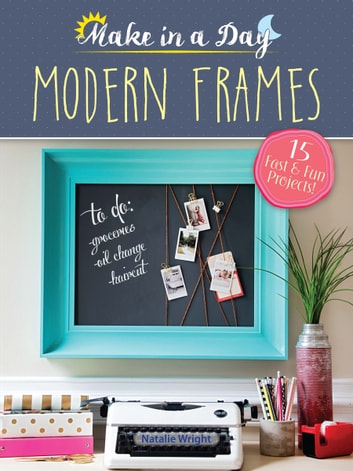 Make in a Day: Modern Frames ebook by Natalie Wright