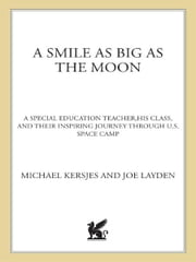 A Smile as Big as the Moon - A Special Education Teacher, His Class, and Their Inspiring Journey Through U.S. Space Camp ebook by Mike Kersjes,Joe Layden