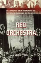Red Orchestra - The Story of the Berlin Underground and the Circle of Friends Who Resisted Hitle r ebook by Anne Nelson