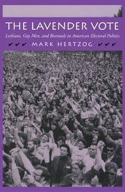The Lavender Vote - Lesbians, Gay Men, and Bisexuals in American Electoral Politics ebook by Mark Hertzog