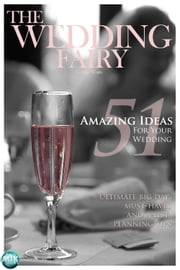 51 Amazing Ideas for Your Wedding - Ultimate big day must haves and A-list planning tips ebook by The Wedding Fairy George Watts