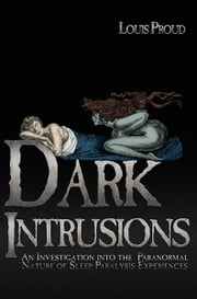 Dark Intrusions: An Investigation into the Paranormal Nature of Sleep Paralysis Experiences ebook by Louis Proud