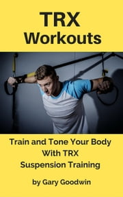 TRX Workouts: Train and Tone Your Body With TRX Suspension Training ebook by Gary Goodwin