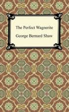 The Perfect Wagnerite ebook by George Bernard Shaw