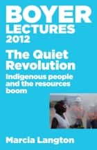 Boyer Lectures 2012: The Quiet Revolution: Indigenous People and the Resources Boom ebook by Marcia Langton