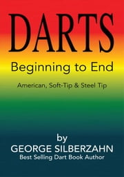 DARTS Beginning to End - American, Soft Tip & Steel Tip ebook by George Silberzahn