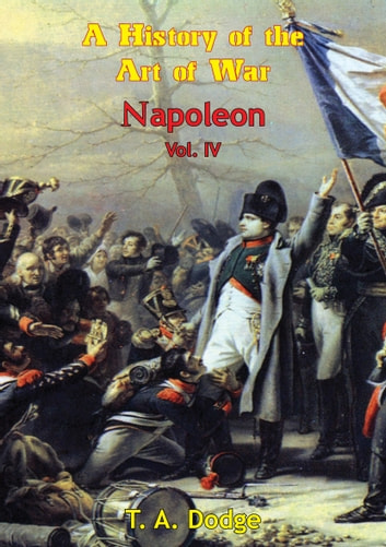Napoleon: a History of the Art of War Vol. IV - from the Beginning of the French Revolution to the End of the 18th Century [Ill. Edition] ebook by Lt.-Col. Theodore Ayrault Dodge