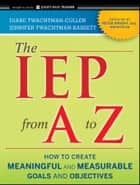 The IEP from A to Z - How to Create Meaningful and Measurable Goals and Objectives ebook by Diane Twachtman-Cullen, Jennifer Twachtman-Bassett