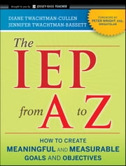 The IEP from A to Z - How to Create Meaningful and Measurable Goals and Objectives ebook by Diane Twachtman-Cullen,Jennifer Twachtman-Bassett