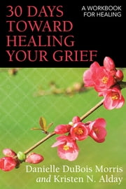 30 Days toward Healing Your Grief - A Workbook for Healing ebook by Danielle DuBois Morris, Kristen N. Alday