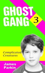 Ghost Gang: Complicated Creatures ebook by James Parkin