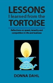 Lessons I learned from the Tortoise - Reflections on speed, tenacity and competition in life and business ebook by Donna Dahl