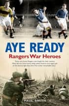 Aye Ready Rangers War Heroes ebook by Paul Smith