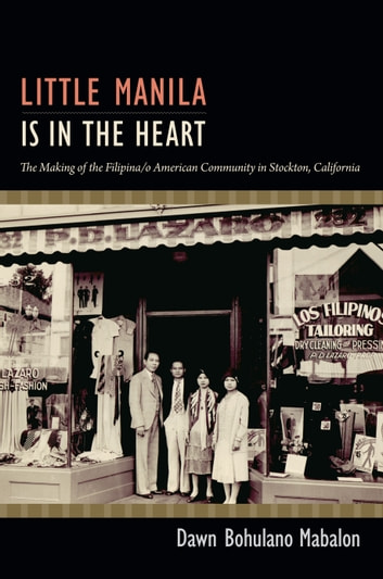 Little Manila Is in the Heart - The Making of the Filipina/o American Community in Stockton, California ebook by Dawn Bohulano Mabalon