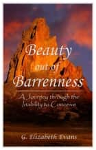 Beauty Out of Barrenness - A Journey Through the Inability to Conceive ebook by G Elizabeth Evans