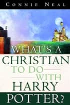 What's a Christian to Do with Harry Potter? ebook by Connie Neal